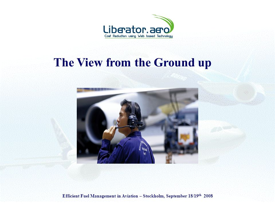 Efficient Fuel Management in Aviation – Stockholm, September 18/19 th 2008 The Benefits Target fuel cost savings of 2% annually Save 3kg of CO 2 for each1kg of fuel Improved ground handling Increased fuel costs awareness Competitive advantage through enhanced operational efficiency