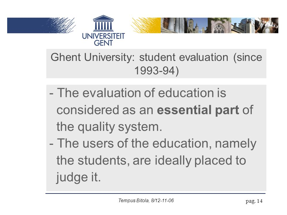 Tempus Bitola, 8/12-11-06 pag. 14 Ghent University: student evaluation (since 1993-94) - The evaluation of education is considered as an essential par