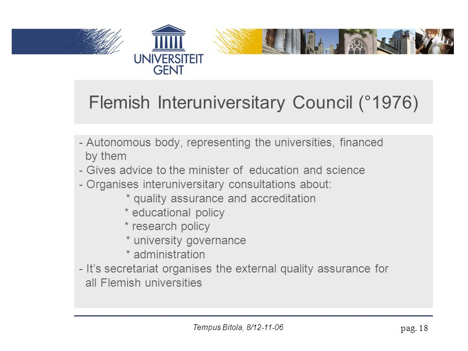 Tempus Bitola, 8/12-11-06 pag. 18 Flemish Interuniversitary Council (°1976) - Autonomous body, representing the universities, financed by them - Gives