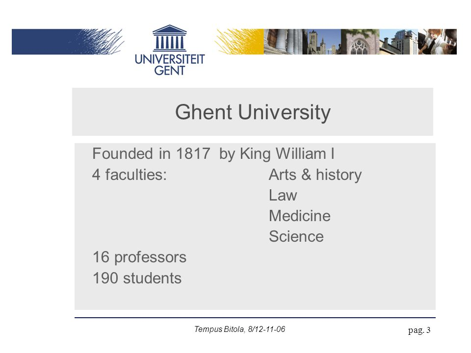 Tempus Bitola, 8/12-11-06 pag. 3 Ghent University Founded in 1817 by King William I 4 faculties: Arts & history Law Medicine Science 16 professors 190