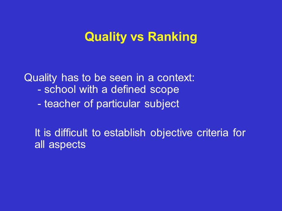 Quality vs Ranking Quality has to be seen in a context: - school with a defined scope - teacher of particular subject It is difficult to establish objective criteria for all aspects
