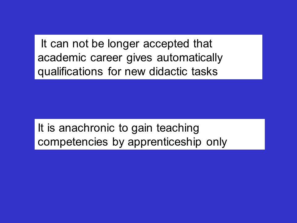It can not be longer accepted that academic career gives automatically qualifications for new didactic tasks It is anachronic to gain teaching competencies by apprenticeship only