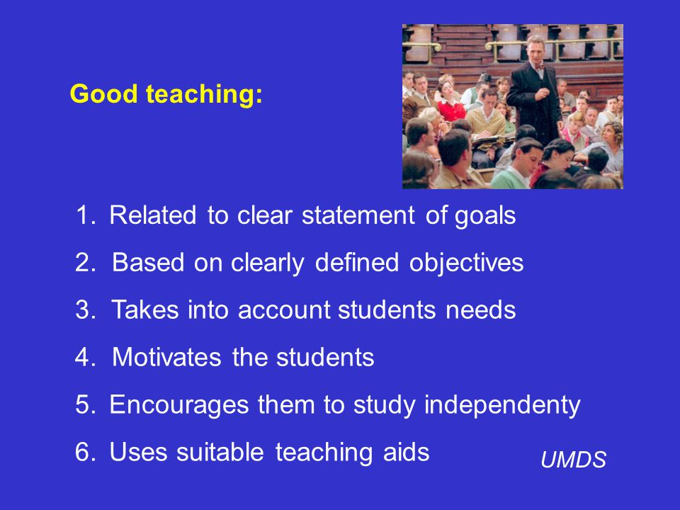 Good teaching: 1.Related to clear statement of goals UMDS 6.Uses suitable teaching aids 5.Encourages them to study independenty 4.