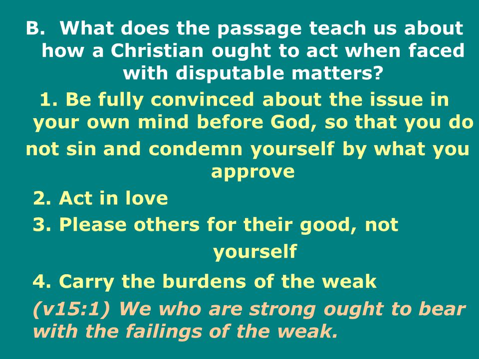 B. What does the passage teach us about how a Christian ought to act when faced with disputable matters? 1. Be fully convinced about the issue in your