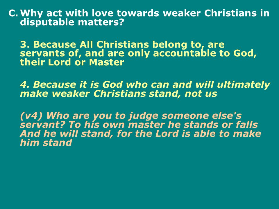 C.Why act with love towards weaker Christians in disputable matters? 3. Because All Christians belong to, are servants of, and are only accountable to