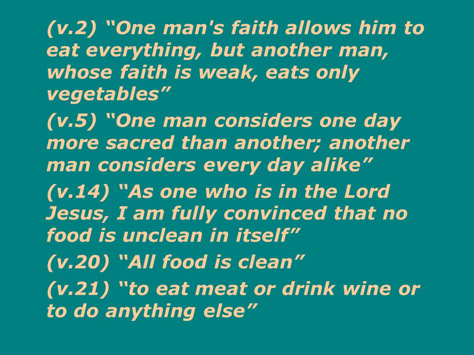 (v.2) One man s faith allows him to eat everything, but another man, whose faith is weak, eats only vegetables (v.5) One man considers one day more sacred than another; another man considers every day alike (v.14) As one who is in the Lord Jesus, I am fully convinced that no food is unclean in itself (v.20) All food is clean (v.21) to eat meat or drink wine or to do anything else