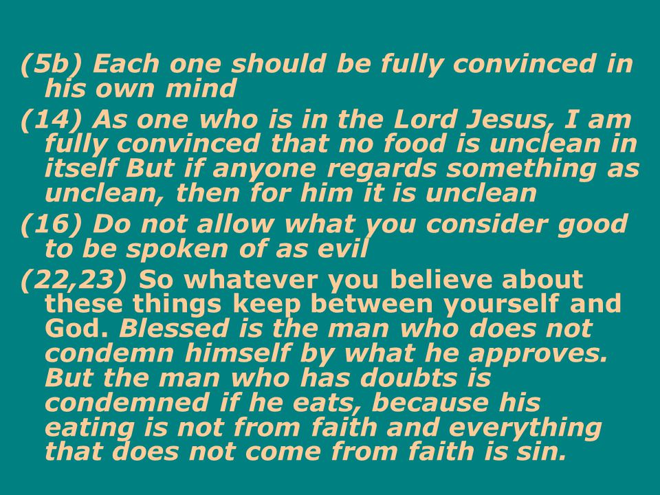 (5b) Each one should be fully convinced in his own mind (14) As one who is in the Lord Jesus, I am fully convinced that no food is unclean in itself But if anyone regards something as unclean, then for him it is unclean (16) Do not allow what you consider good to be spoken of as evil (22,23) So whatever you believe about these things keep between yourself and God.