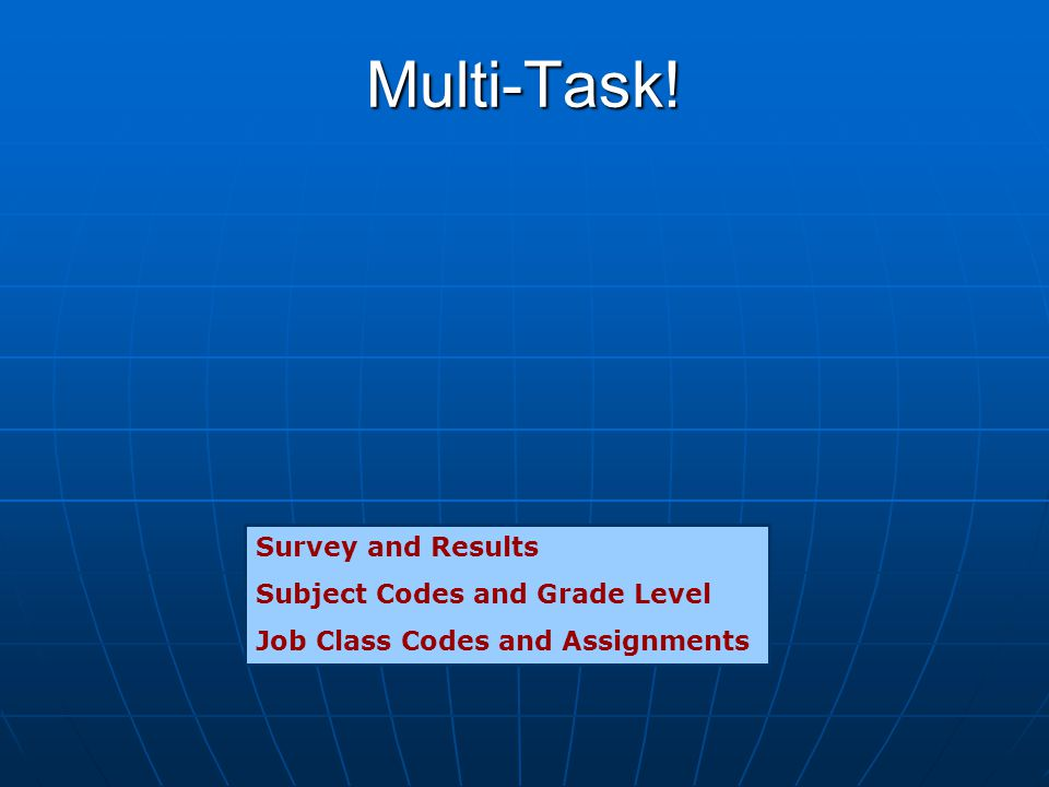 Multi-Task! Survey and Results Subject Codes and Grade Level Job Class Codes and Assignments