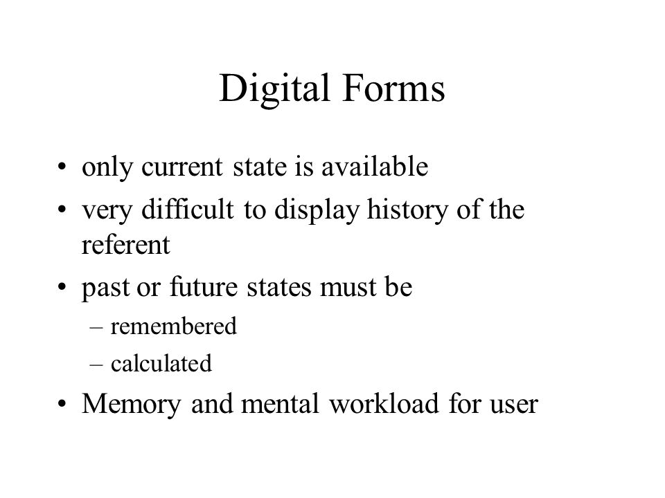 Digital Forms only current state is available very difficult to display history of the referent past or future states must be –remembered –calculated Memory and mental workload for user