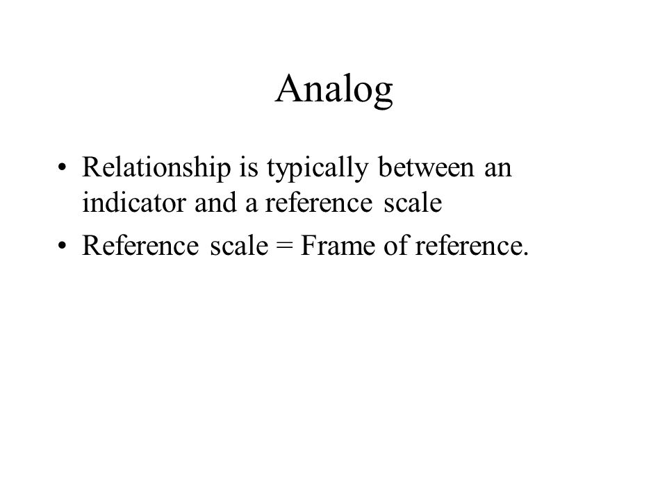 Analog Relationship is typically between an indicator and a reference scale Reference scale = Frame of reference.