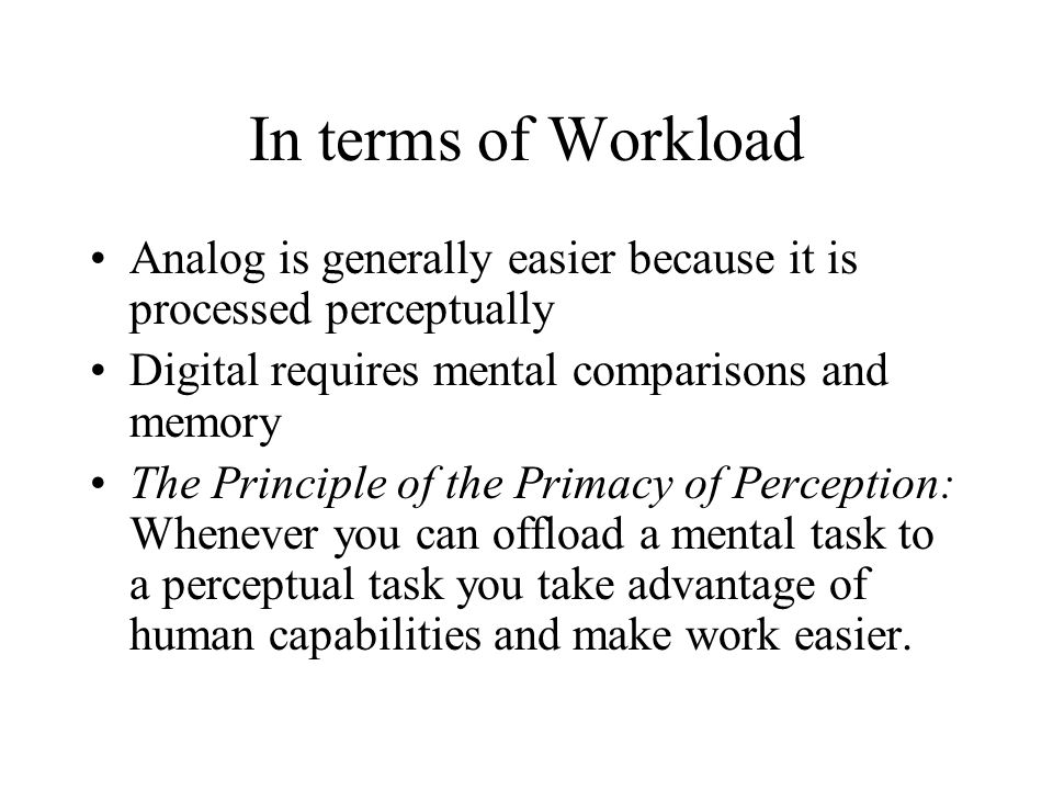 In terms of Workload Analog is generally easier because it is processed perceptually Digital requires mental comparisons and memory The Principle of the Primacy of Perception: Whenever you can offload a mental task to a perceptual task you take advantage of human capabilities and make work easier.