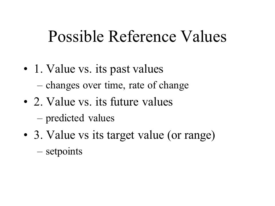 Possible Reference Values 1.Value vs. its past values –changes over time, rate of change 2.