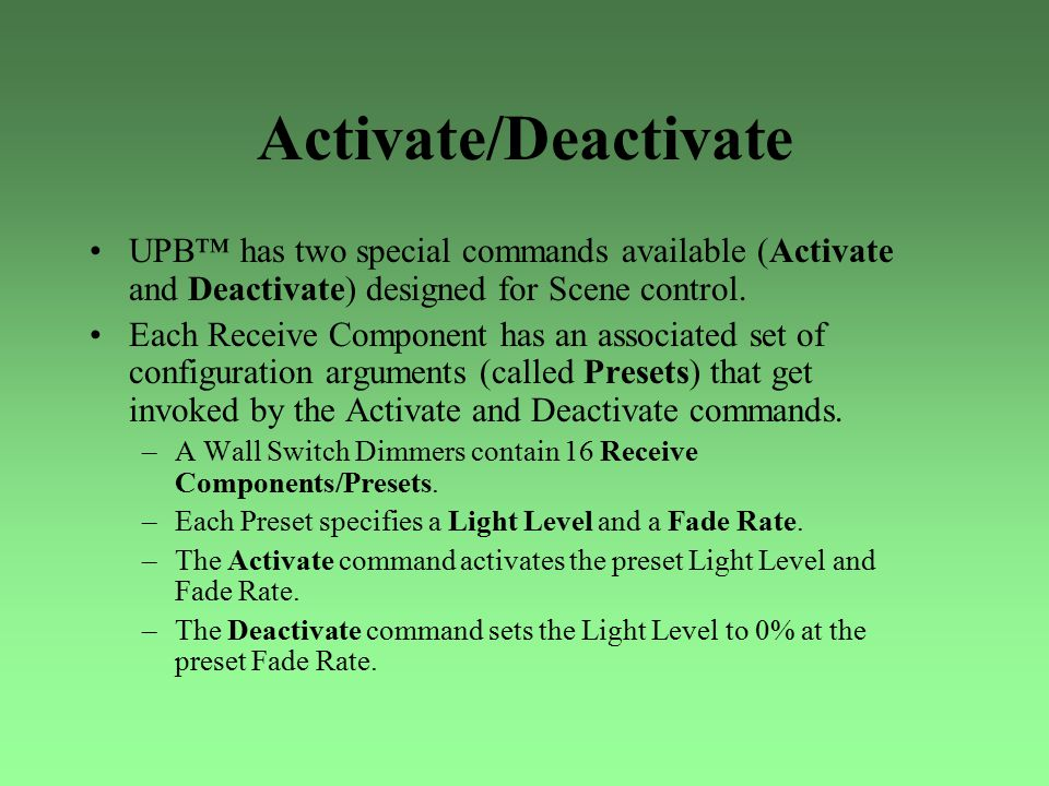 Activate/Deactivate UPB™ has two special commands available (Activate and Deactivate) designed for Scene control. Each Receive Component has an associ
