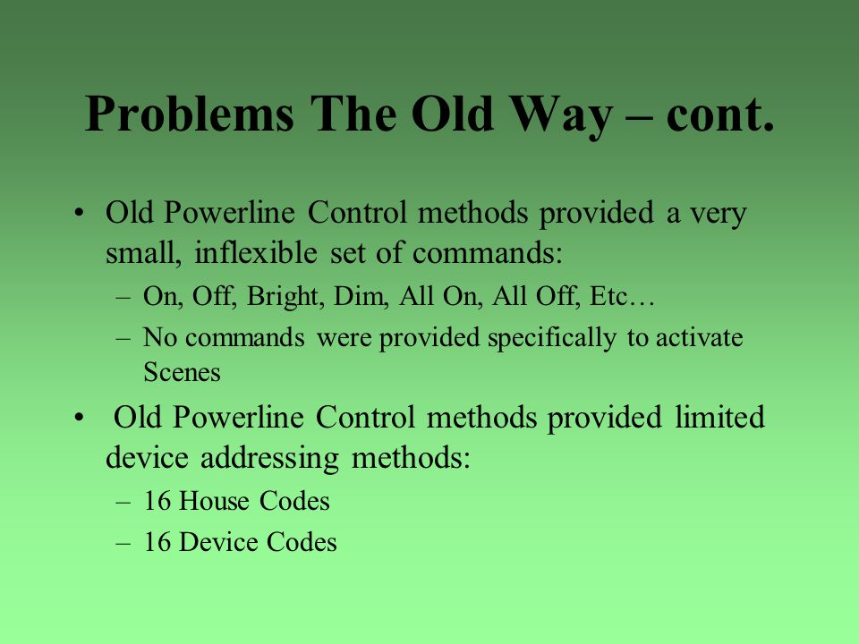 Problems The Old Way – cont. Old Powerline Control methods provided a very small, inflexible set of commands: –On, Off, Bright, Dim, All On, All Off,