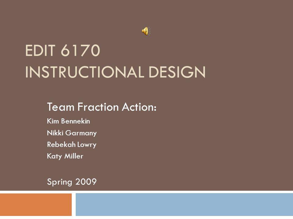 EDIT 6170 INSTRUCTIONAL DESIGN Team Fraction Action: Kim Bennekin Nikki Garmany Rebekah Lowry Katy Miller Spring 2009