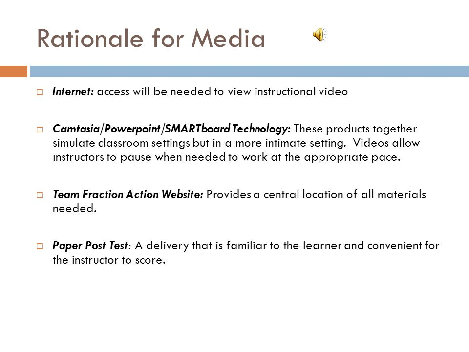Rationale for Media  Internet: access will be needed to view instructional video  Camtasia/Powerpoint/SMARTboard Technology: These products together simulate classroom settings but in a more intimate setting.