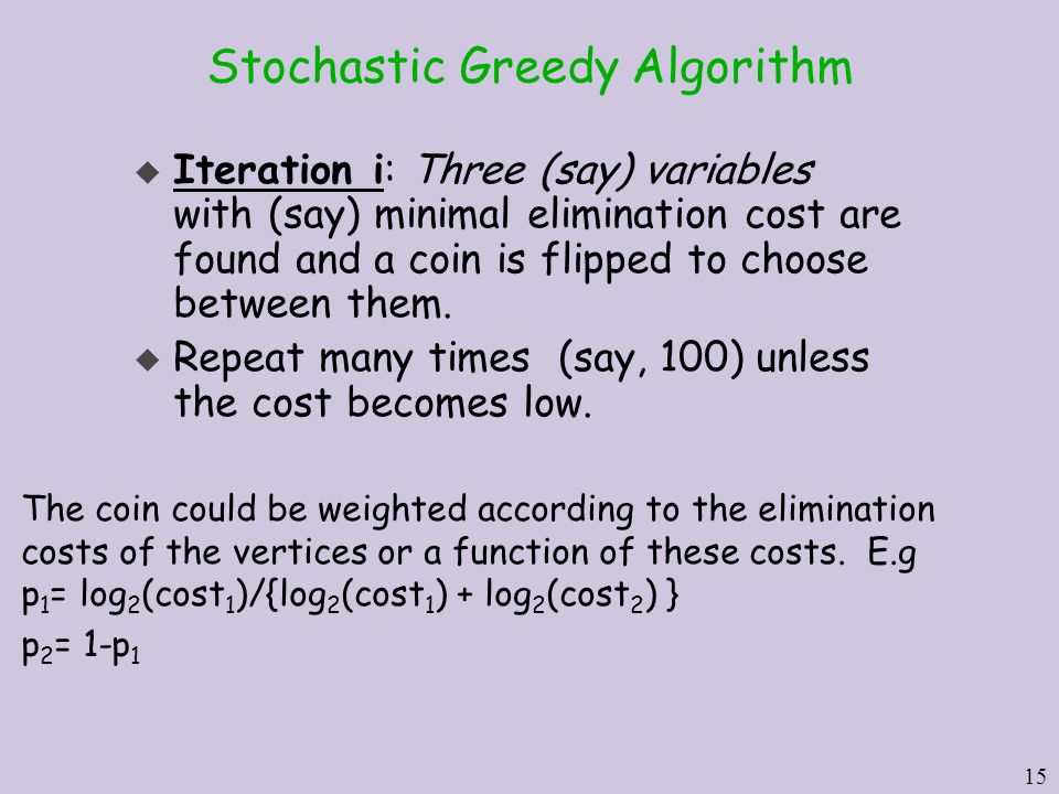 15 Stochastic Greedy Algorithm u Iteration i: Three (say) variables with (say) minimal elimination cost are found and a coin is flipped to choose between them.