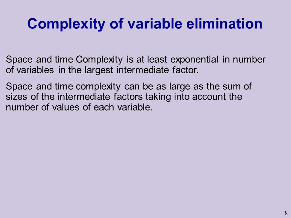8 Complexity of variable elimination Space and time Complexity is at least exponential in number of variables in the largest intermediate factor.