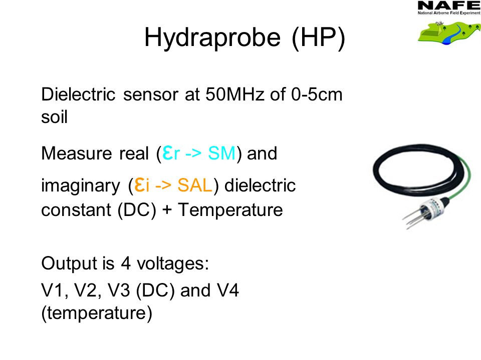 Hydraprobe (HP) Dielectric sensor at 50MHz of 0-5cm soil Measure real ( ε r -> SM) and imaginary ( ε i -> SAL) dielectric constant (DC) + Temperature Output is 4 voltages: V1, V2, V3 (DC) and V4 (temperature)