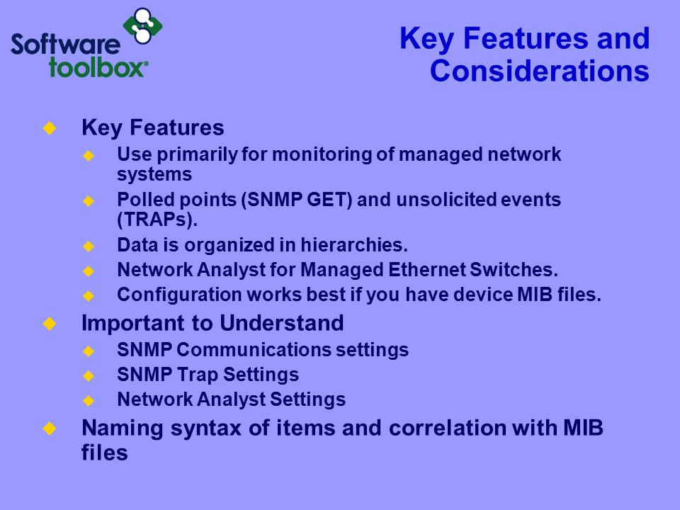 Key Features and Considerations  Key Features  Use primarily for monitoring of managed network systems  Polled points (SNMP GET) and unsolicited events (TRAPs).