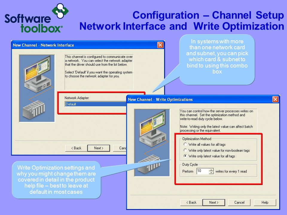 Configuration – Channel Setup Network Interface and Write Optimization In systems with more than one network card and subnet, you can pick which card & subnet to bind to using this combo box Write Optimization settings and why you might change them are covered in detail in the product help file – best to leave at default in most cases