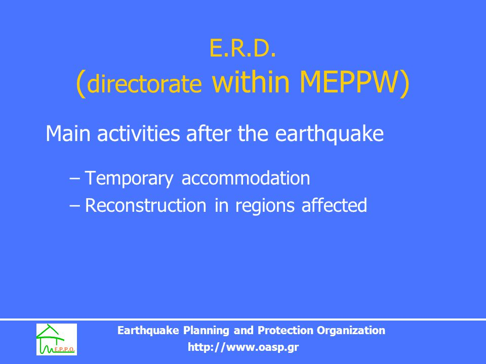 Earthquake Planning and Protection Organization http://www.oasp.gr EARTHQUAKE POLICY AFFECTING CONSTRUCTIONS PRE-Earthquake actions (Prevention, readiness, planning, information) POST-earthquake actions (Management of emergencies caused, especially in the sectors of aid, accommodation and reconstruction)