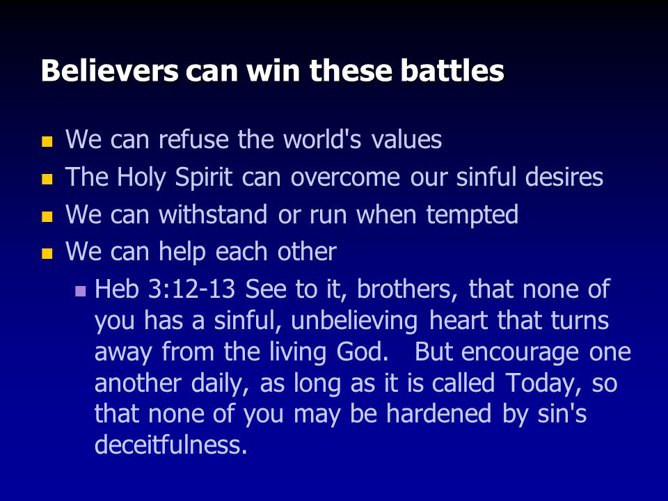 Believers can win these battles We can refuse the world s values The Holy Spirit can overcome our sinful desires We can withstand or run when tempted We can help each other Heb 3:12-13 See to it, brothers, that none of you has a sinful, unbelieving heart that turns away from the living God.