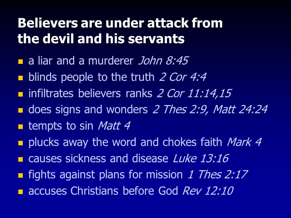 Believers are under attack from the devil and his servants a liar and a murderer John 8:45 blinds people to the truth 2 Cor 4:4 infiltrates believers ranks 2 Cor 11:14,15 does signs and wonders 2 Thes 2:9, Matt 24:24 tempts to sin Matt 4 plucks away the word and chokes faith Mark 4 causes sickness and disease Luke 13:16 fights against plans for mission 1 Thes 2:17 accuses Christians before God Rev 12:10