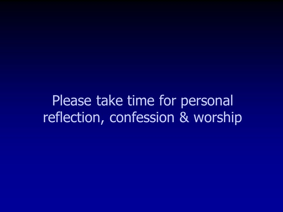 Please take time for personal reflection, confession & worship