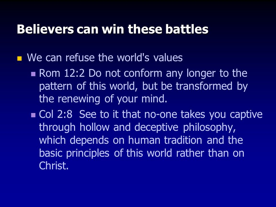 Believers can win these battles We can refuse the world s values The Holy Spirit can overcome our sinful desires Gal 5:17 For the sinful nature desires what is contrary to the Spirit, and the Spirit what is contrary to the sinful nature.