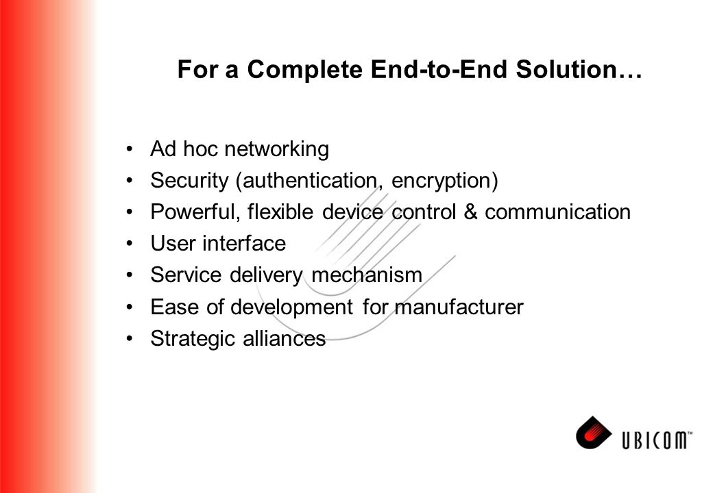 For a Complete End-to-End Solution… Ad hoc networking Security (authentication, encryption) Powerful, flexible device control & communication User interface Service delivery mechanism Ease of development for manufacturer Strategic alliances