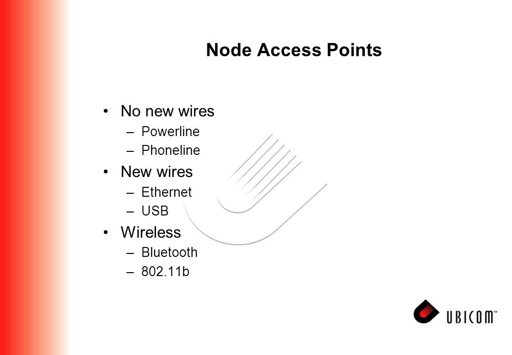 Node Access Points No new wires –Powerline –Phoneline New wires –Ethernet –USB Wireless –Bluetooth –802.11b