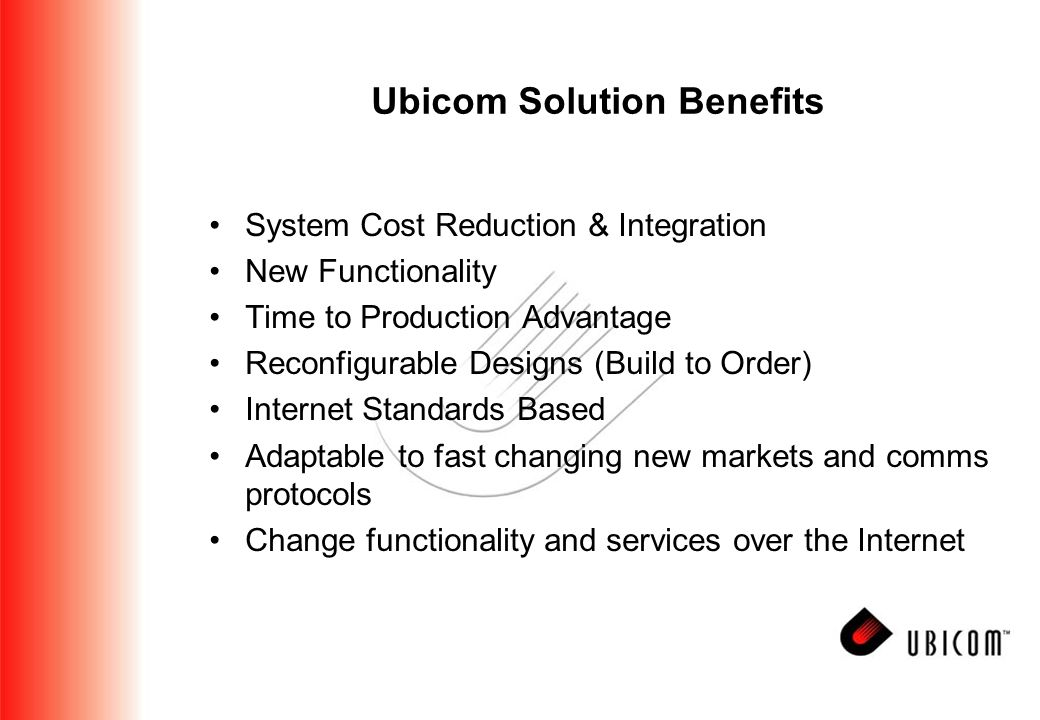 Ubicom Solution Benefits System Cost Reduction & Integration New Functionality Time to Production Advantage Reconfigurable Designs (Build to Order) Internet Standards Based Adaptable to fast changing new markets and comms protocols Change functionality and services over the Internet