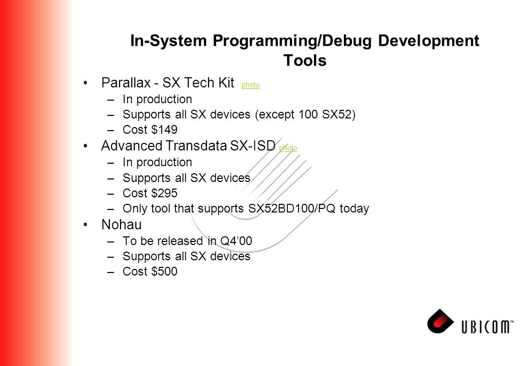 In-System Programming/Debug Development Tools Parallax - SX Tech Kit photo photo –In production –Supports all SX devices (except 100 SX52) –Cost $149 Advanced Transdata SX-ISD photo photo –In production –Supports all SX devices –Cost $295 –Only tool that supports SX52BD100/PQ today Nohau –To be released in Q4'00 –Supports all SX devices –Cost $500