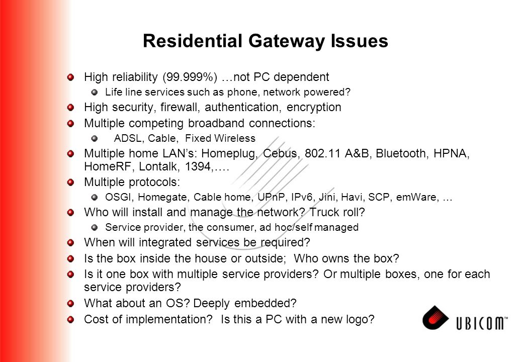 Residential Gateway Issues High reliability (99.999%) …not PC dependent Life line services such as phone, network powered.
