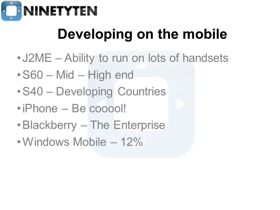 Developing on the mobile J2ME – Ability to run on lots of handsets S60 – Mid – High end S40 – Developing Countries iPhone – Be cooool.