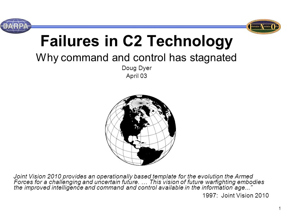 1 Failures in C2 Technology Why command and control has stagnated Doug Dyer April 03 Joint Vision 2010 provides an operationally based template for the evolution the Armed Forces for a challenging and uncertain future.