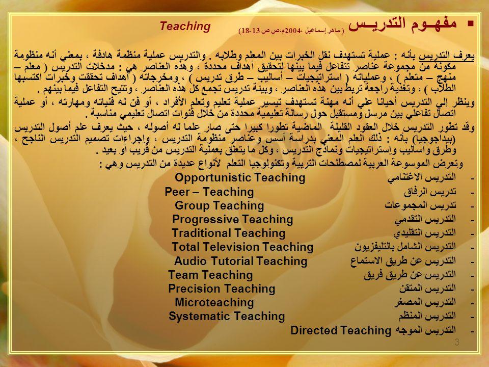 3  مفهــوم التدريــس ( ماهر إسماعيل ، 2004 م،ص ص 13-18) Teaching يعرف التدريس بأنه : عملية تستهدف نقل الخبرات بين المعلم وطلابه.