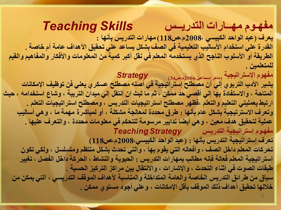 6 مفهـوم مهــارات التدريــس Teaching Skills يعرف ( عبد الواحد الكبيسي ، 2008 م،ص 118) مهارات التدريس بأنها : القدرة علي استخدام الأساليب التعليمية في الصف بشكل يساعد علي تحقيق الأهداف عامة أم خاصة.