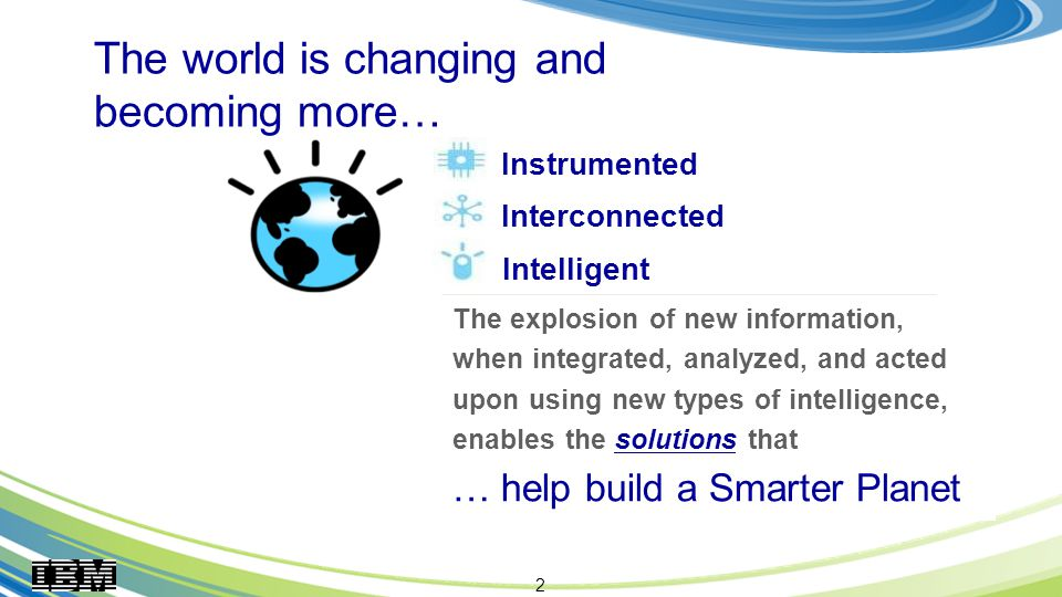 2 The explosion of new information, when integrated, analyzed, and acted upon using new types of intelligence, enables the solutions that … help build a Smarter Planet Instrumented Interconnected Intelligent The world is changing and becoming more…
