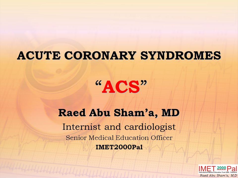 Raed Abu Sham'a, M.D ACUTE CORONARY SYNDROMES ACS Raed Abu Sham'a, MD Internist and cardiologist Senior Medical Education Officer IMET2000Pal