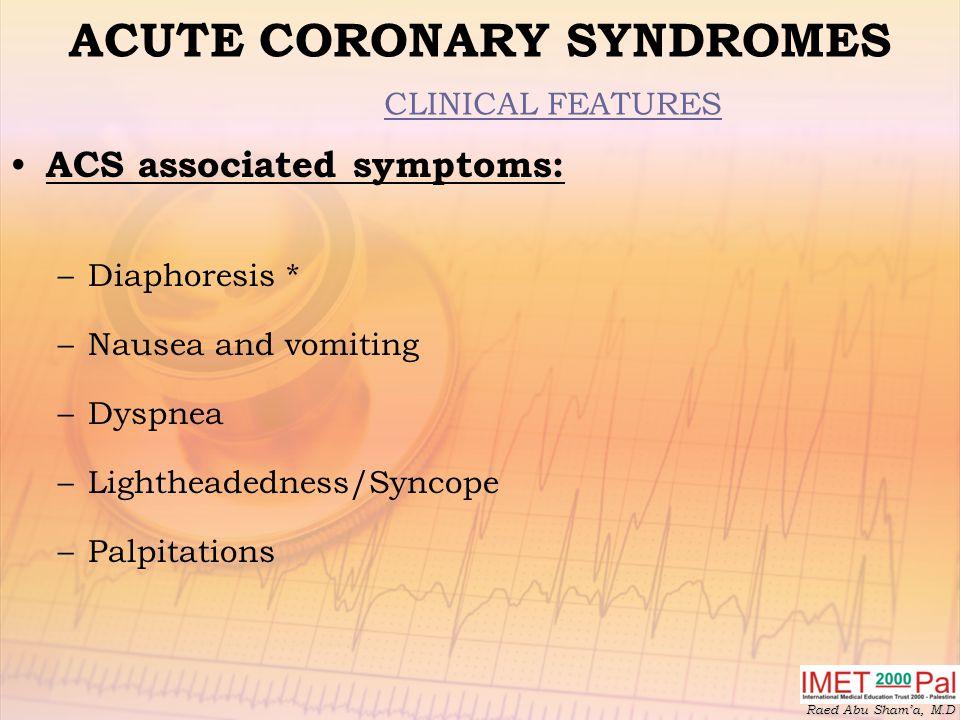 Raed Abu Sham'a, M.D ACUTE CORONARY SYNDROMES CLINICAL FEATURES ACS associated symptoms: –Diaphoresis * –Nausea and vomiting –Dyspnea –Lightheadedness/Syncope –Palpitations