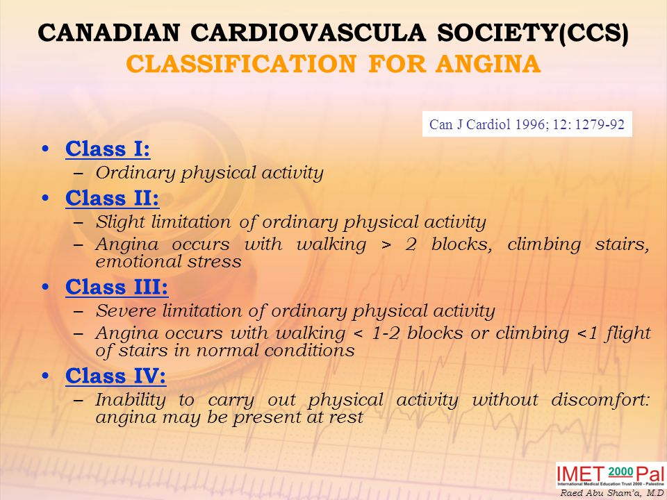 Raed Abu Sham'a, M.D CANADIAN CARDIOVASCULA SOCIETY(CCS) CLASSIFICATION FOR ANGINA Class I: – Ordinary physical activity Class II: – Slight limitation of ordinary physical activity – Angina occurs with walking > 2 blocks, climbing stairs, emotional stress Class III: – Severe limitation of ordinary physical activity – Angina occurs with walking < 1-2 blocks or climbing <1 flight of stairs in normal conditions Class IV: – Inability to carry out physical activity without discomfort: angina may be present at rest Can J Cardiol 1996; 12: 1279-92