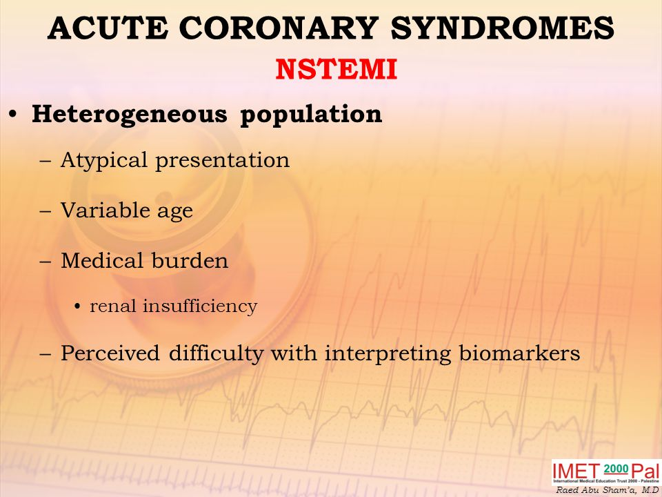 Raed Abu Sham'a, M.D ACUTE CORONARY SYNDROMES NSTEMI Heterogeneous population –Atypical presentation –Variable age –Medical burden renal insufficiency –Perceived difficulty with interpreting biomarkers