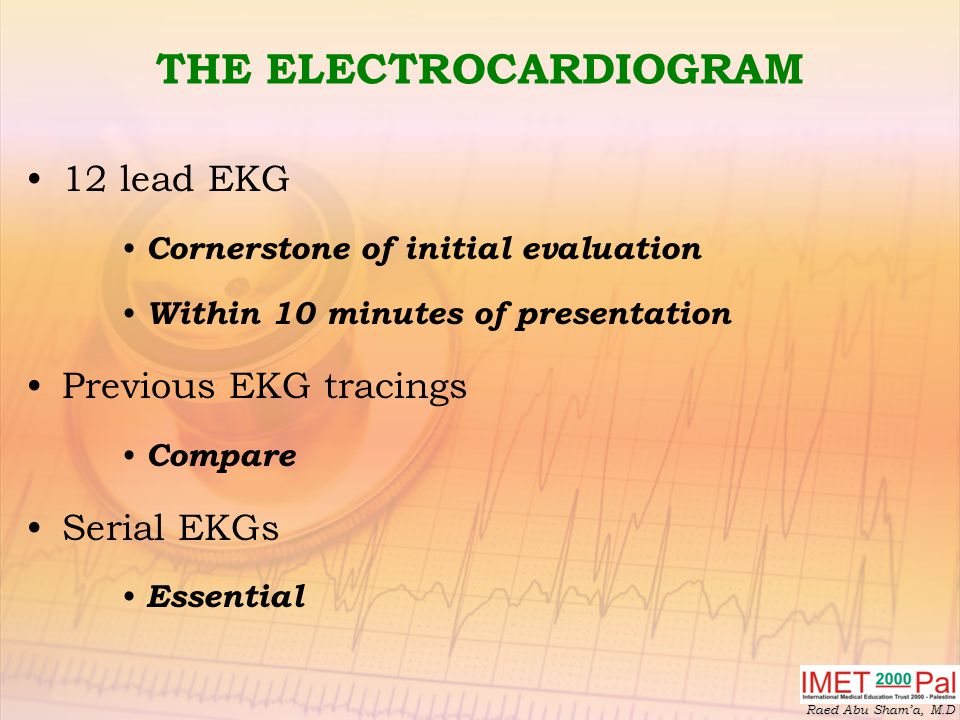 Raed Abu Sham'a, M.D THE ELECTROCARDIOGRAM 12 lead EKG Cornerstone of initial evaluation Within 10 minutes of presentation Previous EKG tracings Compare Serial EKGs Essential