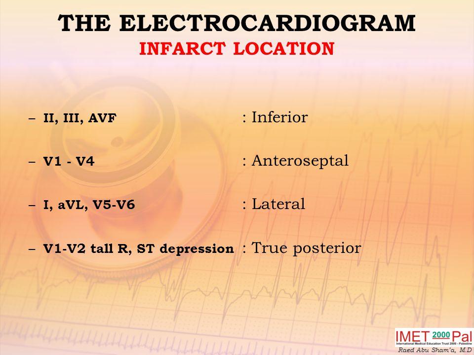 Raed Abu Sham'a, M.D THE ELECTROCARDIOGRAM INFARCT LOCATION – II, III, AVF : Inferior – V1 - V4 : Anteroseptal – I, aVL, V5-V6 : Lateral – V1-V2 tall R, ST depression : True posterior