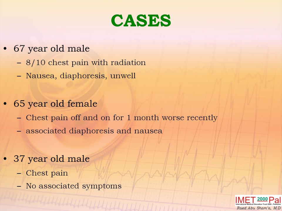 Raed Abu Sham'a, M.D CASES 67 year old male –8/10 chest pain with radiation –Nausea, diaphoresis, unwell 65 year old female –Chest pain off and on for 1 month worse recently –associated diaphoresis and nausea 37 year old male –Chest pain –No associated symptoms