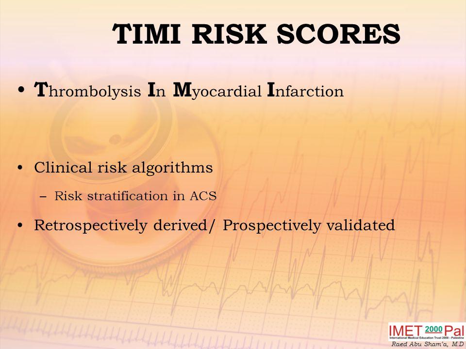 Raed Abu Sham'a, M.D TIMI RISK SCORES T hrombolysis I n M yocardial I nfarction Clinical risk algorithms –Risk stratification in ACS Retrospectively derived/ Prospectively validated