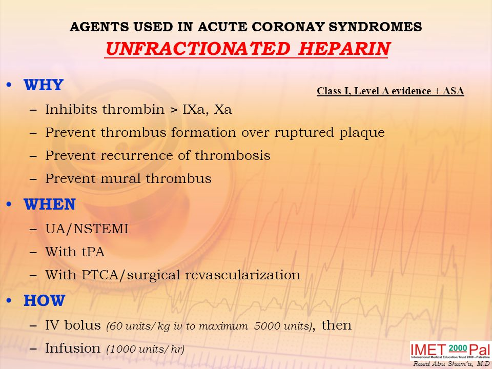 Raed Abu Sham'a, M.D AGENTS USED IN ACUTE CORONAY SYNDROMES UNFRACTIONATED HEPARIN WHY –Inhibits thrombin > IXa, Xa –Prevent thrombus formation over ruptured plaque –Prevent recurrence of thrombosis –Prevent mural thrombus WHEN –UA/NSTEMI –With tPA –With PTCA/surgical revascularization HOW –IV bolus (60 units/kg iv to maximum 5000 units), then –Infusion (1000 units/hr) Class I, Level A evidence + ASA
