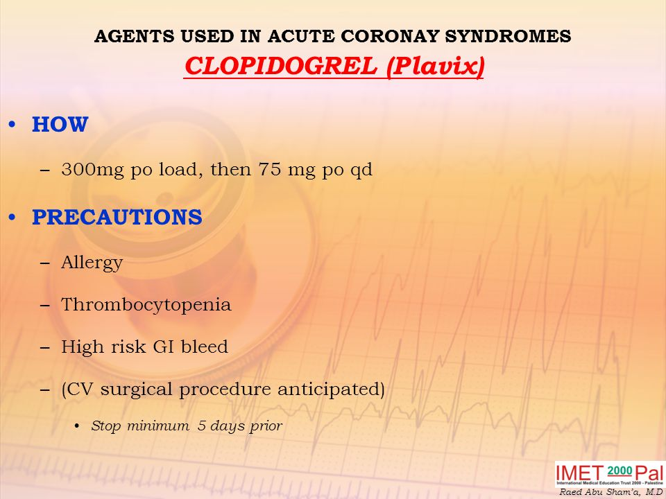 Raed Abu Sham'a, M.D AGENTS USED IN ACUTE CORONAY SYNDROMES CLOPIDOGREL (Plavix) HOW –300mg po load, then 75 mg po qd PRECAUTIONS –Allergy –Thrombocytopenia –High risk GI bleed –(CV surgical procedure anticipated) Stop minimum 5 days prior